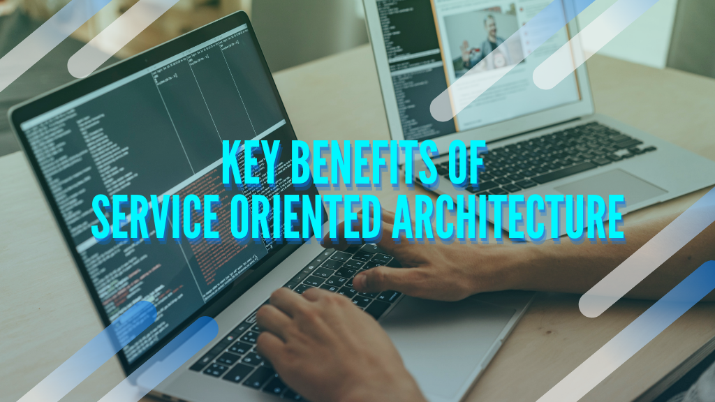 Key Benefits of Service Oriented Architecture